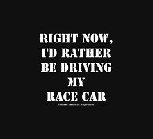 Right Now, I'd Rather Be Driving My Race Car - White Text Unisex T-Shirt