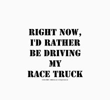 Right Now, I'd Rather Be Driving My Race Truck - Black Text Unisex T-Shirt