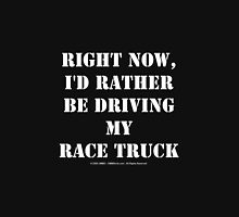 Right Now, I'd Rather Be Driving My Race Truck - White Text Unisex T-Shirt