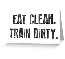 EAT CLEAN. TRAIN DIRTY. Greeting Card