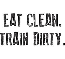 EAT CLEAN. TRAIN DIRTY. Photographic Print