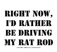 Right Now, I'd Rather Be Driving My Rat Rod - Black Text by cmmei