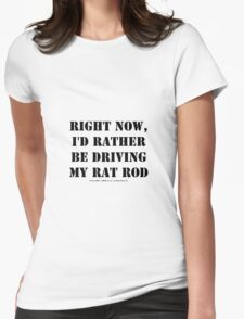 Right Now, I'd Rather Be Driving My Rat Rod - Black Text Womens Fitted T-Shirt