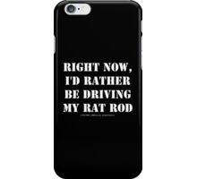 Right Now, I'd Rather Be Driving My Rat Rod - White Text iPhone Case/Skin