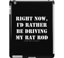 Right Now, I'd Rather Be Driving My Rat Rod - White Text iPad Case/Skin