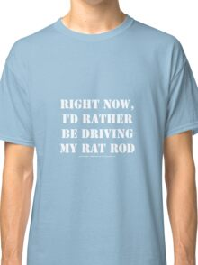 Right Now, I'd Rather Be Driving My Rat Rod - White Text Classic T-Shirt