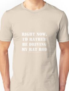 Right Now, I'd Rather Be Driving My Rat Rod - White Text Unisex T-Shirt