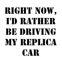 Right Now, I'd Rather Be Driving My Replica Car - Black Text by cmmei