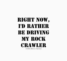 Right Now, I'd Rather Be Driving My Rock Crawler - Black Text Unisex T-Shirt