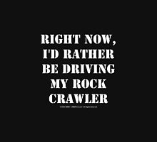 Right Now, I'd Rather Be Driving My Rock Crawler - White Text T-Shirt