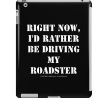 Right Now, I'd Rather Be Driving My Roadster - White Text iPad Case/Skin