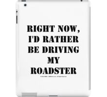 Right Now, I'd Rather Be Driving My Roadster - Black Text iPad Case/Skin