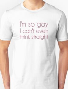 I'm So Gay I Can't Even Think Straight Unisex T-Shirt