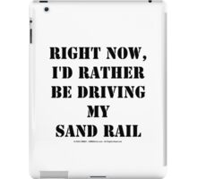 Right Now, I'd Rather Be Driving My Sand Rail - Black Text iPad Case/Skin