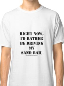 Right Now, I'd Rather Be Driving My Sand Rail - Black Text Classic T-Shirt