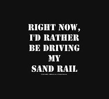 Right Now, I'd Rather Be Driving My Sand Rail - White Text Unisex T-Shirt