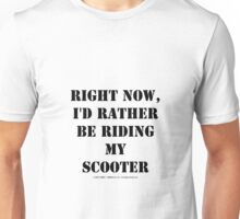 Right Now, I'd Rather Be Riding My Scooter - Black Text Unisex T-Shirt
