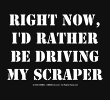 Right Now, I'd Rather Be Driving My Scraper - White Text by cmmei