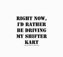 Right Now, I'd Rather Be Driving My Shifter Kart - Black Text Unisex T-Shirt