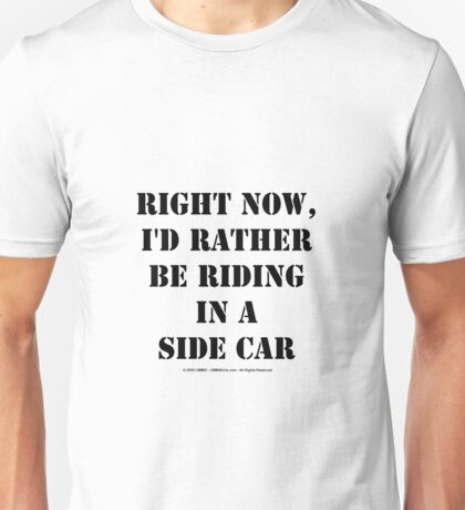 Right Now, I'd Rather Be Riding In A Side Car - Black Text Unisex T-Shirt