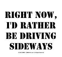 Right Now, I'd Rather Be Driving Sideways - Black Text by cmmei