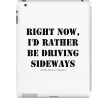 Right Now, I'd Rather Be Driving Sideways - Black Text iPad Case/Skin