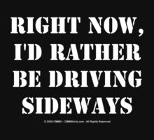 Right Now, I'd Rather Be Driving Sideways - White Text by cmmei