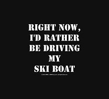 Right Now, I'd Rather Be Driving My Ski Boat - White Text Unisex T-Shirt
