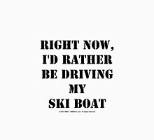 Right Now, I'd Rather Be Driving My Ski Boat - Black Text T-Shirt