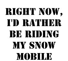 Right Now, I'd Rather Be Riding My Snowmobile - Black Text by cmmei