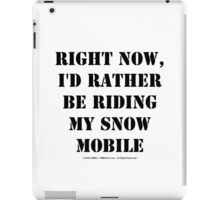 Right Now, I'd Rather Be Riding My Snowmobile - Black Text iPad Case/Skin