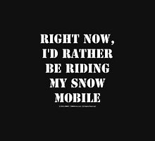 Right Now, I'd Rather Be Riding My Snowmobile - White Text T-Shirt