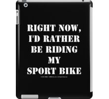 Right Now, I'd Rather Be Riding My Sport Bike - White Text iPad Case/Skin