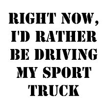 Right Now, I'd Rather Be Driving My Sport Truck - Black Text by cmmei