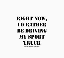 Right Now, I'd Rather Be Driving My Sport Truck - Black Text Unisex T-Shirt