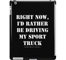 Right Now, I'd Rather Be Driving My Sport Truck - White Text iPad Case/Skin