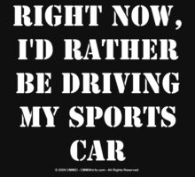 Right Now, I'd Rather Be Driving My Sports Car - White Text by cmmei