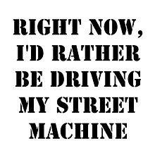 Right Now, I'd Rather Be Driving My Street Machine - Black Text by cmmei