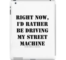 Right Now, I'd Rather Be Driving My Street Machine - Black Text iPad Case/Skin