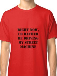 Right Now, I'd Rather Be Driving My Street Machine - Black Text Classic T-Shirt