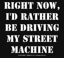 Right Now, I'd Rather Be Driving My Street Machine - White Text by cmmei