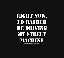 Right Now, I'd Rather Be Driving My Street Machine - White Text Unisex T-Shirt