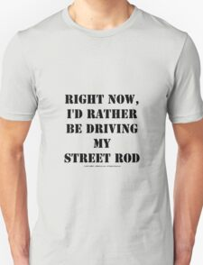 Right Now, I'd Rather Be Driving My Street Rod - Black Text Unisex T-Shirt