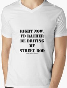 Right Now, I'd Rather Be Driving My Street Rod - Black Text Mens V-Neck T-Shirt