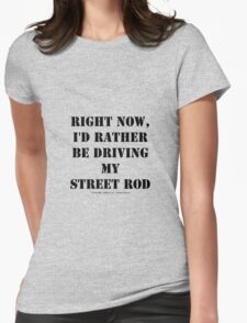 Right Now, I'd Rather Be Driving My Street Rod - Black Text Womens Fitted T-Shirt