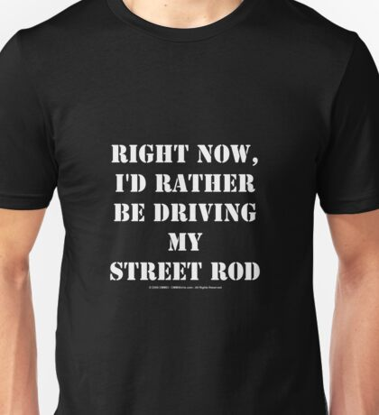 Right Now, I'd Rather Be Driving My Street Rod - White Text Unisex T-Shirt