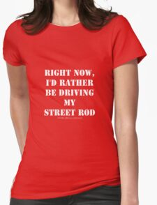 Right Now, I'd Rather Be Driving My Street Rod - White Text Womens Fitted T-Shirt