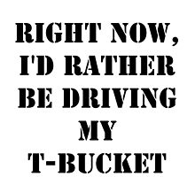 Right Now, I'd Rather Be Driving My T-Bucket - Black Text by cmmei