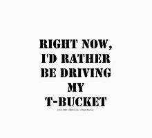 Right Now, I'd Rather Be Driving My T-Bucket - Black Text Unisex T-Shirt