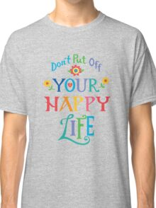 Don't Put Off Your Happy Life Classic T-Shirt